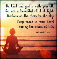 Be kind and gentle with yourself. You are a beautiful child of light. Precious