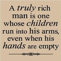My father was a rich man. And I think he knew it. Home Quotes And Sayings, Men Quotes, Great Quotes, Quotes To Live By, Life Quotes, Inspirational Quotes, Father Quotes, Fatherhood Quotes, Being A Dad Quotes