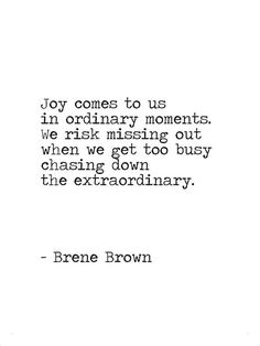 Joy comes to us in ordinary moments. We risk missing out when we get too busy chasing down the extraordinary. -Brene Brown Joy comes to us in ordinary moments. We risk missing out when we get too busy chasing down the extraordinary. The Words, Cool Words, Quotable Quotes, Motivational Quotes, Inspirational Quotes, Words Quotes, Life Quotes, Sayings, Quotes Quotes