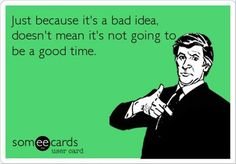 Just because it's a bad idea, doesn't mean it's not going to be a good time. Lol! Soooo true :D
