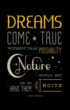 Dreams come true. Without that possibility nature would not incite us to have them.
