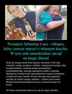 Poznajcie Sebastian Luca - chłopca, który zawsze marzył o własnym kucyku. W tym celu samodzielnie zacząłna niego zbierać – Wraz ze swoją mamą kroił cytryny, wyciskał z nich sok, mieszał z wodą, syropem i cukrem, i tworzył lemoniadę. Gdy zaczął zarabiać, rozwinął swoje lemoniadowe przedsiębiorstwo, tworząc specjalne butelki z etykietą. Następnym krokiem było wprowadzenie nowych produktów, mrożonych kaw i herbat. W trzy lata jego oszczędności wzrosły do trzech tysięcy dolarów – chwali syna… My Brain, Poland, Haha, Geek Stuff, Facts, Humor, Motivation, Education, Cool Stuff