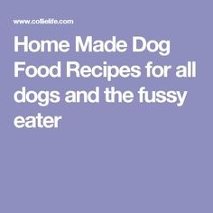 Home Made Dog Food Recipes for all dogs and the fussy eater