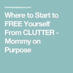 Where to Start to FREE Yourself From CLUTTER - Mommy on Purpose