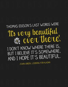 "INSTANT DOWNLOAD John Green Looking For Alaska by artkeptsimple ""Thomas Edison's last words were 'It's very beautiful over there'. I don't know where there is, but I believe it's somewhere, and I hope it's beautiful."""