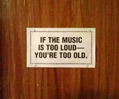 If music is too loud you're too old