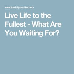 Live Life to the Fullest - What Are You Waiting For?