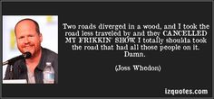 Joss Whedon quotes - Two roads diverged in a wood, and I took the road less traveled by and they CANCELLED MY FRIKKIN' SHOW. I totally shoulda took the road that had all those people on it. Nerd Love, My Love, This Is Your Life, Firefly Serenity, Joss Whedon, Buffy The Vampire Slayer, Geek Out, Hilarious, Funny