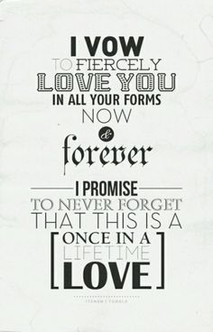 """""""I vow to fiercely love you in all your forms now and forever.  I promise to never forget that this is a once in a lifetime love."""""""