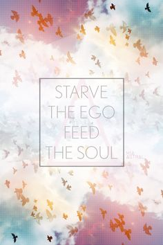 Starve  of the ego feed the soul