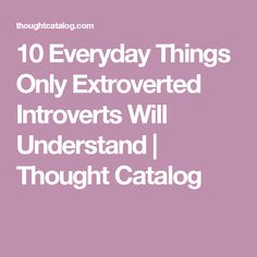 10 Everyday Things Only Extroverted Introverts Will Understand | Thought Catalog