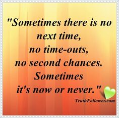 """Sometimes there is no next time, no time-outs, no second chances. Sometimes it's now or never."" - Alan Bennett"