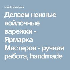 Делаем нежные войлочные варежки - Ярмарка Мастеров - ручная работа, handmade