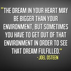 """""""The Dream In Your Heart...May Be Bigger Than Your Environment, But Sometimes You Have To Get Out Of That Environment In Order To See That Dream Fulfilled.' -Joel Osteen"""
