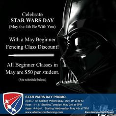 Celebrate Star Wars Day (May the 4th Be With You) with a Beginner Fencing Class!  All May Beginner Fencing Classes are discounted to $50 per student.  We all love to play swords we love lightsabers then try fencing!  (We'll even let you make the woosh woosh sounds if you want to.)  Beginner classes last the whole month (4 classes total).  All equipment is provided.  Class Schedule: Ages 7-10:  Starting on Wednesday March 4 2016 at 6PM Ages 11-13:  Starting on Tuesaday March 3 2016 at 6PM…