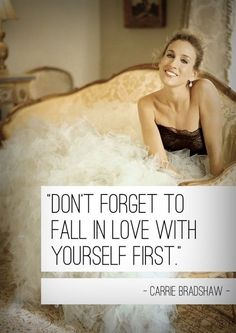"""Don't forget to fall in love with yourself first."" - Carrie Bradshaw. #lovethis"