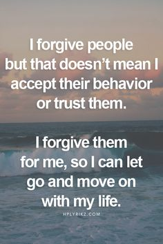 I forgive people but that doesn't mean I accept their behavior or trust them.