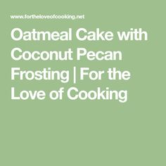 Oatmeal Cake with Coconut Pecan Frosting   For the Love of Cooking