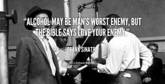 Alcohol may be man's worst enemy, but the bible says love your enemy. - Frank Sinatra at Lifehack QuotesFrank Sinatra at http://quotes.lifehack.org/by-author/frank-sinatra/
