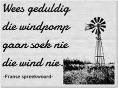 Afrikaanse Inspirerende Gedagtes & Wyshede: Wees geduldig die windpomp gaan soek nie die wind ... Wall Quotes, Wall Sayings, Afrikaanse Quotes, Word Art, Slogan, Wise Words, Favorite Quotes, Qoutes, Psychology