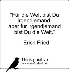 Für die #Welt bist #Du #irgendjemand, aber für irgendjemand bist Du die Welt. #Erich #Fried  #zitat #erichfried #karriere #career #job #beruf #leben #lebensweisheit #motivation #inspiration #inspired #beinspired #liveinspired #stayinspired #live #life #laugh #love #move #worklife #worklifebalance #philosophie #think #positive #thinkpositive #yes #yes2talent #yes2career