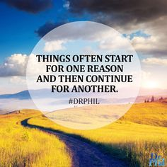 Things often start for one reason and then continue for another. #DrPhil
