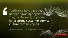 """""""You'll never have a product or price advantage again They can be easily duplicated but a strong customer service culture can't be copied"""" Jerry Fritz, Director of Management Institute"""