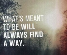 """What's meant to be will always find a way."""