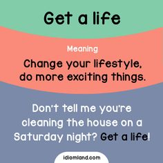 Idiom of the day: Get a life. Meaning: Change your lifestyle, do more exciting things. Example: Don't tell me you're cleaning the house on a Saturday night? Get a life!