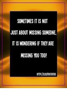 """""""Sometime it is not just about missing someone, it is wondering if they are missing you too!""""  #lovequotes #quotes #saying http://mw2f.blogspot.ca/2013/06/best-facebook-status-quotes.html"""