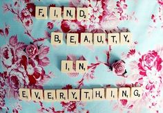 """Find beauty in everything"" I love this quote so much. People don't realize that they are beautiful because of the worlds expectations. We need to find beauty in everything, from our daily problems to ourselves. People need to realize how beautiful they are. Be yourself because you are perfect just the way you are!"