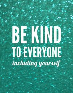 Be kind to everyone,
