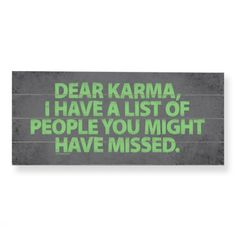 Dear Karma,  I feel I have paid my debts and then some.  Can you please focus on someone else now?