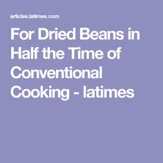 For Dried Beans in Half the Time of Conventional Cooking - latimes