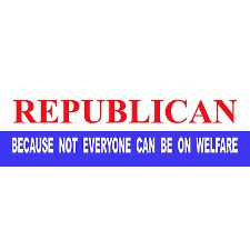 Republican ~ Because not everyone can be OR SHOULD BE on welfare