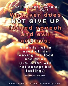 "Narrated Abu Huraira: The Prophet said, ""Whoever does not give up forged speech and evil actions, Allah is not in need of his leaving his food and drink (i.e. Allah will not accept his fasting.)"" [Saheeh Al-Bukhari]"