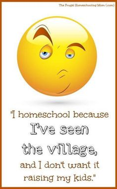 I homeschool because I've seen the village and I don't want it raising my kids.