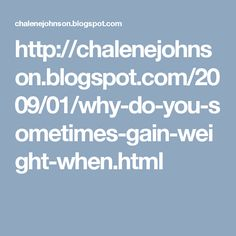 http://chalenejohnson.blogspot.com/2009/01/why-do-you-sometimes-gain-weight-when.html