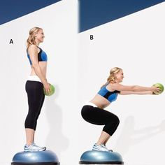 bosu squat  WORKS: LEGS, BUTT, SHOULDERS, AND CORE    Hold a weighted ball in front of hips and stand on top of a bosu, feet shoulder-width apart [a].    Squat as you raise arms to shoulder height in front of you [b]. Return to starting position; repeat.