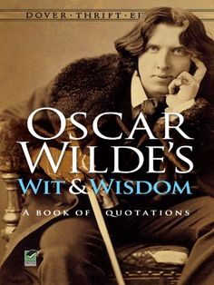 Oscar Wilde's Wit and Wisdom: A Book of Quotations (Dover Thrift Editions). Oscar Wilde. 66 pages. Organized by category, the nearly 400 quotes range in subject from human nature, morals, and society to art, politics, history, and more. Format: Kindle eBook. Release Date: 2012-02-02. Publication: 2012-03-01. Epigrams, aphorisms, and other bon mots gathered from the celebrated wit's plays, essays, and conversation offer an entertaining selection of observations both comic and profound.