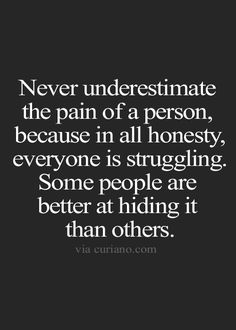 Be kind to everyone you meet. You will never know another persons struggle.