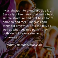 I was always into bluegrass as a kid. Basically, I like music that has a basic simple structure and that has a lot of emotion and feel. Bluegrass and other old time music fits the bill, as well as what became punk - they both kind of have a similar framework. — Tommy Ramone, Musician Rock Music, New Music, Tommy Ramone, I Am Always, First Language, Time Quotes, Greatest Songs, Kinds Of People, Music Quotes