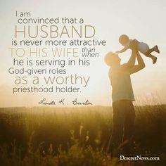 A husband is never more attractive. Linda K. Burton April 2015 General Conference