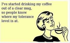I've started drinking my coffee out of a clear mug, so people know where my tolerance level is at.