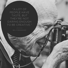 """A lot of people have taste but they're not daring enough to be creative"" - Bill Cunningham RIP"