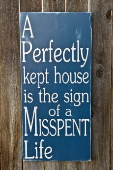 A perfectly Kept House is a Sign of a Misspent Life - Art For My Place