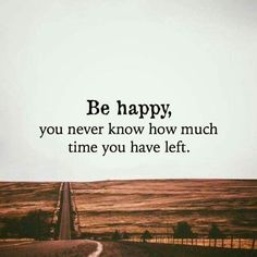 nice Happy Quote About Happiness: Be Happy How Much Time You Have Left
