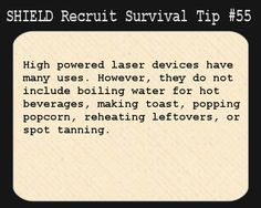 S.H.I.E.L.D. Recruit Survival Tip #55:High powered laser devices have many uses. However, they do not include boiling water for hot beverages, making toast, popping popcorn, reheating leftovers, or spot tanning.