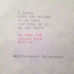 """""""I sleep with the wolves in my head and wake up in my own blood we love the things that kill us."""" Christopher Poindexter"""