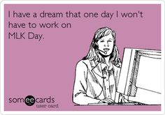 I have a dream that one day I won't have to work on MLK Day.
